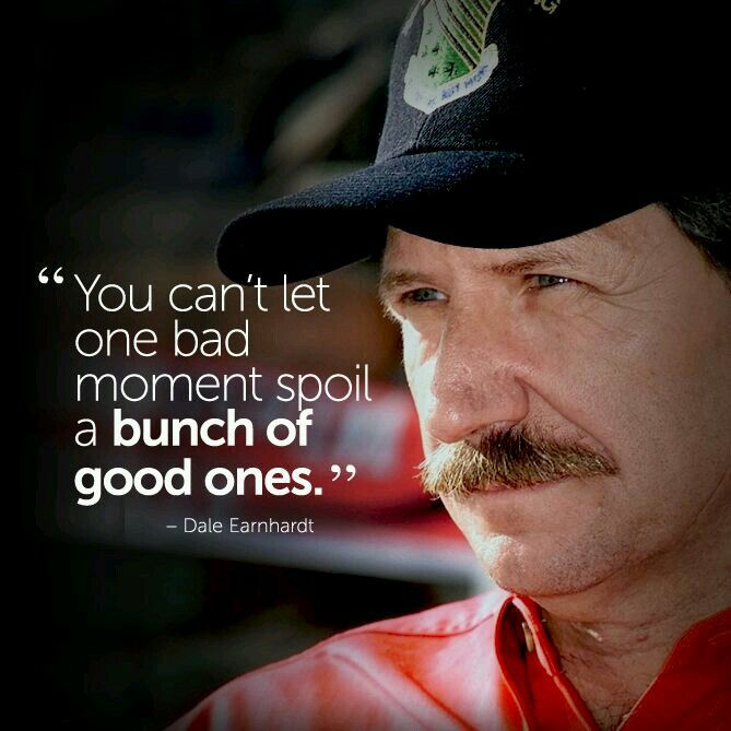 You can't let one bad moment spoil a bunch of good ones - Dale Earnhardt