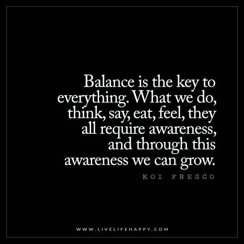 Balance is the key to everything. What we do, think, say, eat, feel, they all require awareness, and through awareness we can grow.  - Koi Fresco