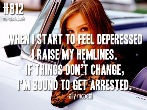 """When I start to feel depressed, I raise my hemlines. If things don't change, I'm bound to get arrested."" Ally McBeal"