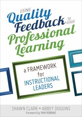 Using quality feedback to guide professional learning: A framework for instructional leaders. (2016). by Shawn Clark & Abbey Duggins.
