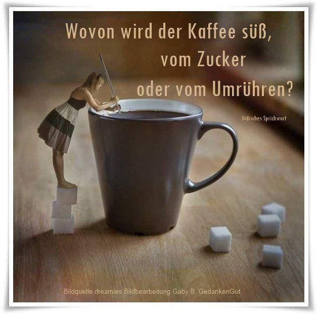 Wovon wird der Kaffee süß, vom Zucker oder vom Umrühren? - Jüdisches Sprichwort - https://www.youtube.com/watch?v=JYuDSHFoRwc Eminem feat. Stefan Raab - Zucker im Kaffee ~ Quelle: GedankenGut https://www.facebook.com/Gaby.GedankenGut/  http://www.dreamies.de/mygalerie.php?g=jtdysguz