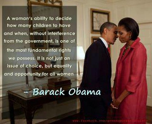 """A woman's ability to decide how many children to have and when, without interference from the government, is one of the most fundamental rights we possess. It is not just an issue of choice, but equality and opportunity for all women."" - Barack Obama"