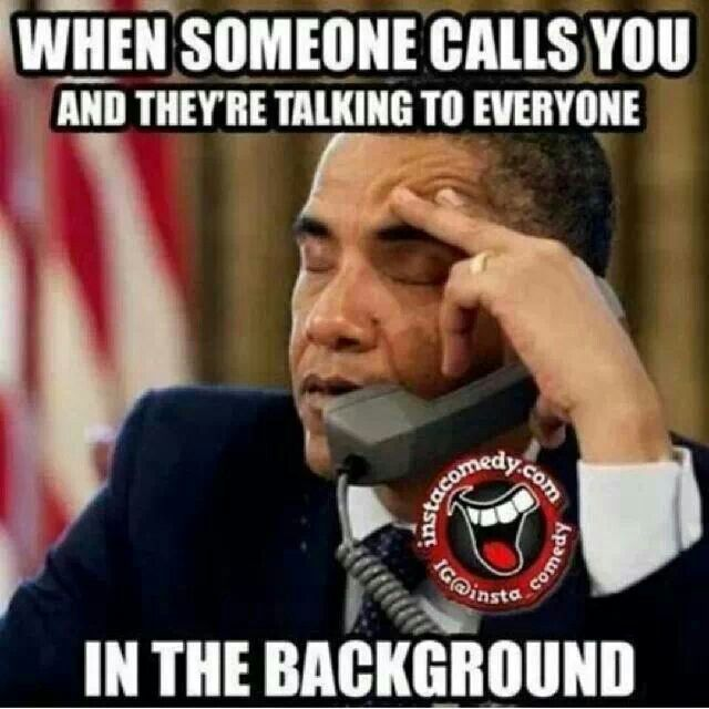 I hate that, because I'll be like yeah... And they're like sorry wasn't talking to you. Ummm, then why call me when your busy speaking to someone else fuckface!