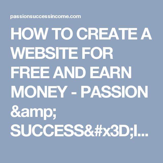 HOW TO CREATE A WEBSITE FOR FREE AND EARN MONEY - PASSION & SUCCESS=INCOME