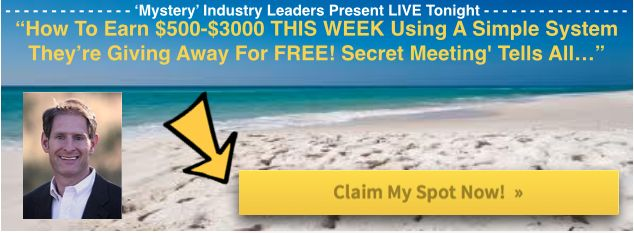 Join us tonight @ 9pm EST And Learn How To Earn $500-$3000 THIS WEEK Using A Simple System I'm Giving Away For FREE - Tonight Only. 'Secret Meeting' Tells All!  Claim Your Spot Here: http://davidabron.com/TOPsecret <<-----  • PLUS Much MUCH More!  See you tonight at 9pm EST here: (link)  ***Where*** http://davidabron.com/TOPsecret <<-----  ***When*** TONIGHT: Tuesday Feb 18 at 6pm Pacific, 9pm Eastern