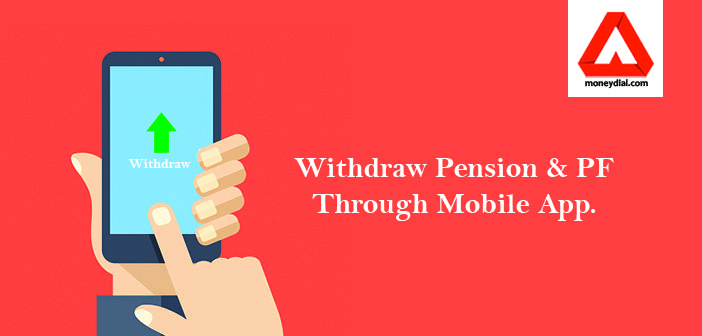 Very soon you can withdraw your pension fund and provident fund through smartphone being at your home.