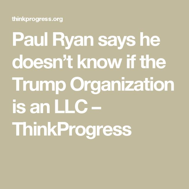 Paul Ryan says he doesn't know if the Trump Organization is an LLC – ThinkProgress