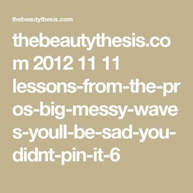 thebeautythesis.com 2012 11 11 lessons-from-the-pros-big-messy-waves-youll-be-sad-you-didnt-pin-it-6