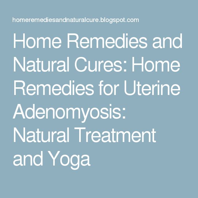 Home Remedies and Natural Cures: Home Remedies for Uterine Adenomyosis: Natural Treatment and Yoga