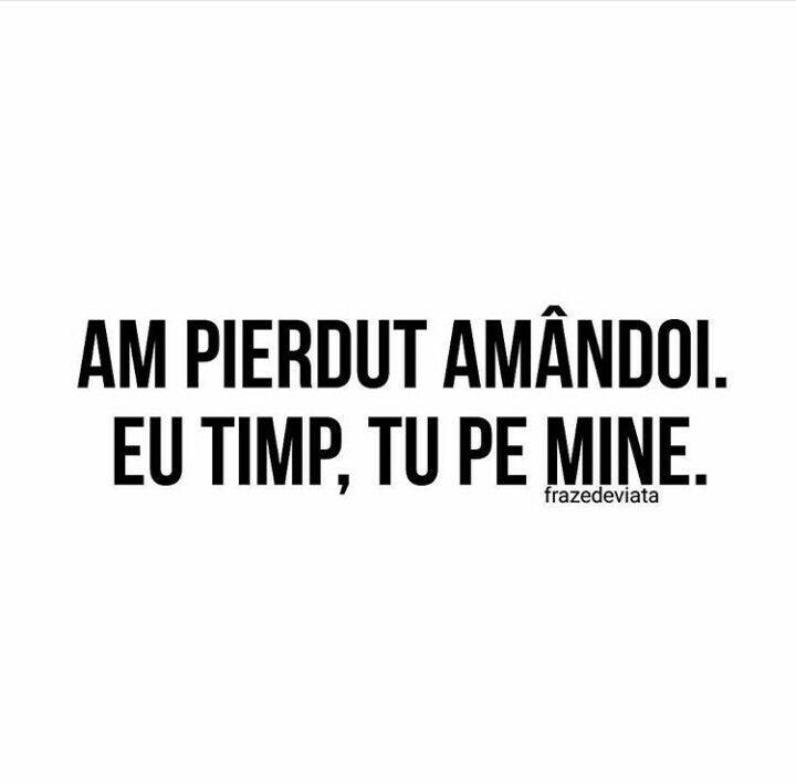 Am pierdut amandoi. Eu timp, tu pe mine.