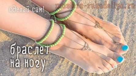 Видео мастер-класс по сборке бижутерии: Пляжный браслет на ногу