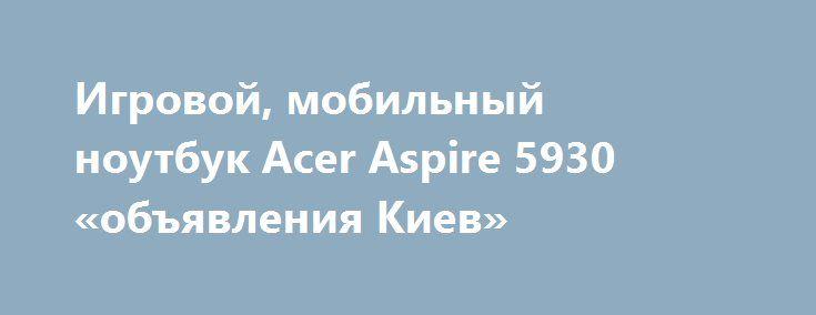 Игровой, мобильный ноутбук Acer Aspire 5930 «объявления Киев» http://www.mostransregion.ru/d_101/?adv_id=9869 Продам отличный игровой ноутбук Acer Aspire 5930. Цена - 3000 грн. Очень серьезная машина, при поиске нового с похожими характеристиками надо выложить не менее 9000 грн. Полностью рабочий, никогда не чинился, всегда своевременно менялась термопаста, чистился от пыли. Процессор Intel Core2Duo P8400 - огромная вычислительная мощь. Памяти хватает для большинства современных программ…
