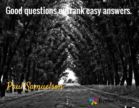 Good questions outrank easy answers. / Paul Samuelson