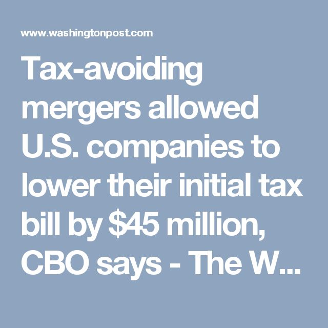 Tax-avoiding mergers allowed U.S. companies to lower their initial tax bill by $45 million, CBO says - The Washington Post