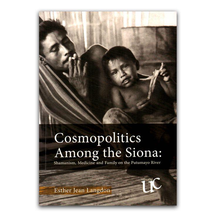Cosmopolitics Among the Siona: Shamanism, medicine and family on the Putumayo river  – Esther Jean Langdon – Universidad del Cauca www.librosyeditores.com Editores y distribuidores.