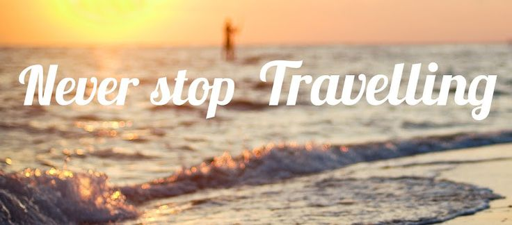 Never Stop Travelling!
