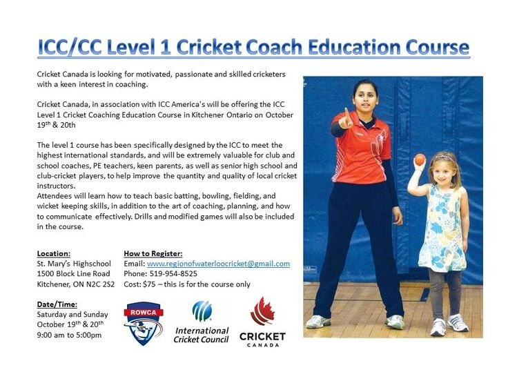 ICC/CC Level 1 Cricket Coach Education Course  Location: St. Mary's Highschool  1500 Block Line Road Kitchener, ON N2C 2S2  Date/Time: Saturday and Sunday  October 19th & 20th 9:00 am to 5:00pm  How to Register: Email: www.regionofwaterloocricket@gmail.com Phone: 519-954-8525 Cost: $75 – this is for the course only