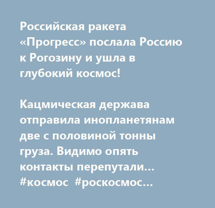 http://buggybugler.info/articles/rossijskij_korabl_progress_poslal_rossiju_k_rogozinu-830.html  Российская ракета «Прогресс» послала Россию к Рогозину и ушла в глубокий космос!  Кацмическая держава отправила инопланетянам две с половиной тонны груза. Видимо опять контакты перепутали… #космос #роскосмос #россия #прогресс #ракета