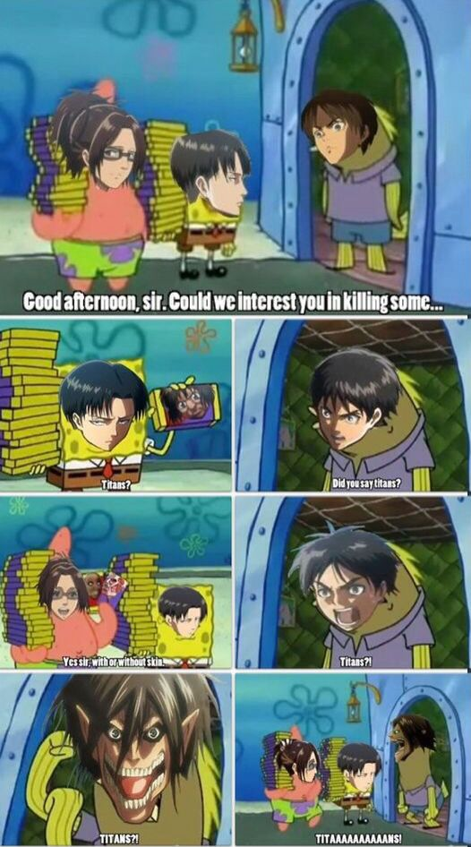 Attack on Titan funny!! yiu kinda have to watch that spongebob episode to get the joke!!