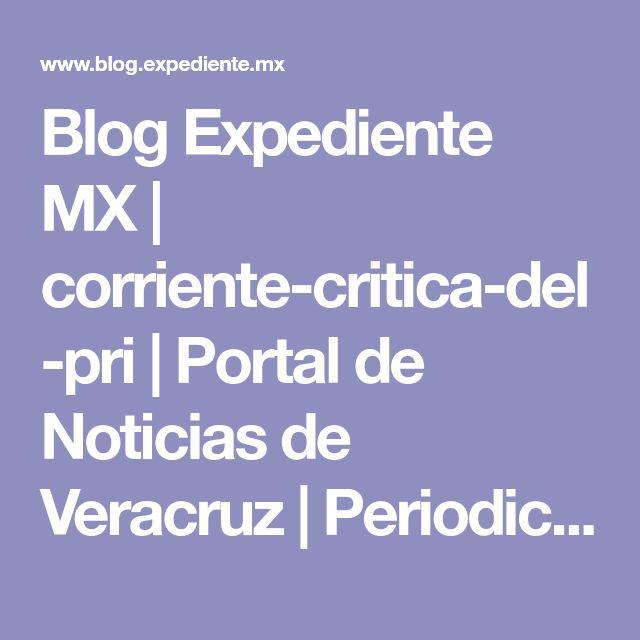 Blog Expediente MX | corriente-critica-del-pri | Portal de Noticias de Veracruz | Periodico de Veracruz