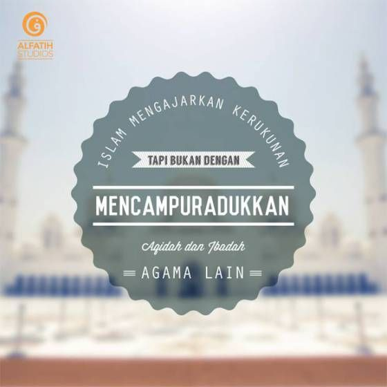 Islam mengajarkan kerukunan tapi bukan dengan mencampuradukkan aqidah dan ibadah agama lain