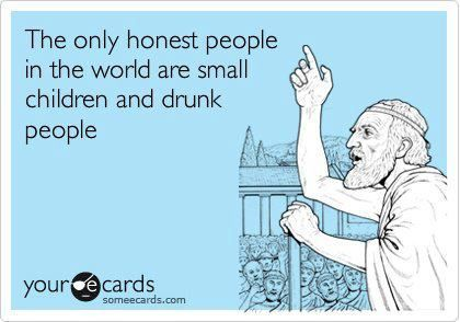 The only honest people in the world...Sooo True, Honest People, Good Things, Lol So True, Drunk People, Small Children, Old People, True Stories, Tell The Truths