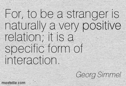 Georg Simmel: For, to be a stranger is naturally a very positive relation; it is a specific form of interaction. positive. Meetville Quotes