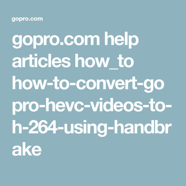 gopro.com help articles how_to how-to-convert-gopro-hevc-videos-to-h-264-using-handbrake