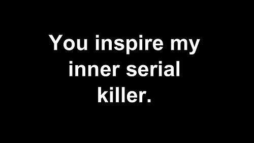 My inner serial killer is a cannibal with a penchant for classical music, gourmet meals, or silence. There is no need to scream. It's not aesthetically pleasing.