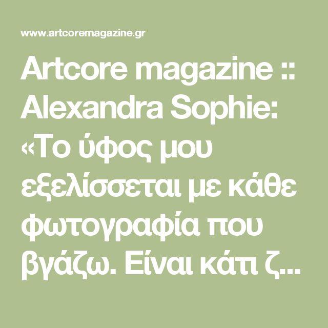 Artcore magazine :: Alexandra Sophie: «Το ύφος μου εξελίσσεται με κάθε φωτογραφία που βγάζω. Είναι κάτι ζωντανό» (Συνεντεύξεις)