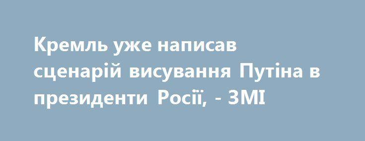 Кремль уже написав сценарій висування Путіна в президенти Росії, - ЗМІ https://www.depo.ua/ukr/svit/kreml-uzhe-napisav-scenariy-visuvannya-putina-v-prezidenti-rosiyi-20170706600826  Найбільш вірогідний сценарій участі Володимира Путіна в президентських виборах в Росії - це самовисування