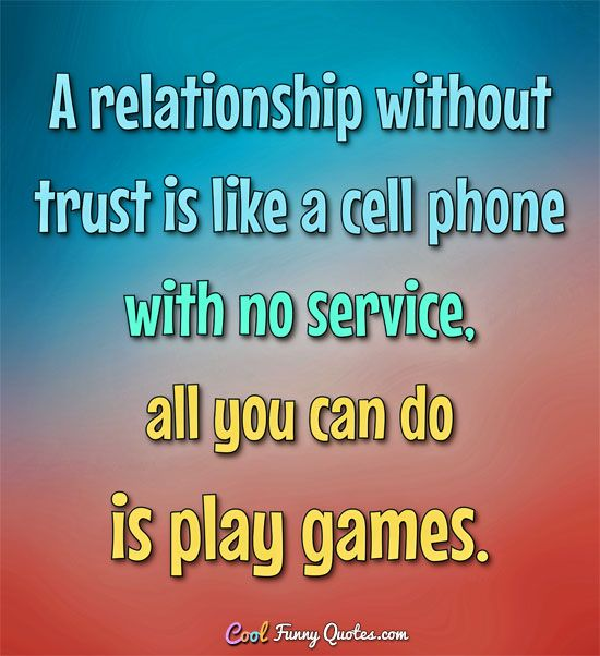 A relationship without trust is like a cell phone with no service, all you can do is play games. #coolfunnyquotes