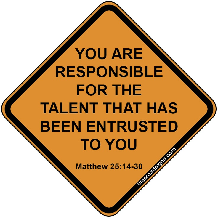 You are responsible for the talent that has been entrusted to you. Matthew 25:14-30. A great sign for navigating the roads of life. See other great signs at Lifesroadsigns.com.