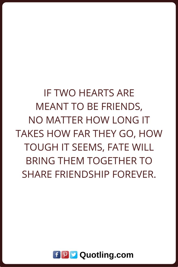 Friendship Quotes If two hearts are meant to be friends, no matter how long it takes how far they go, how tough it seems, fate will bring them together to share friendship forever.