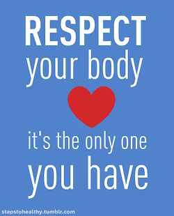 Respect your body. It's the only one you have.