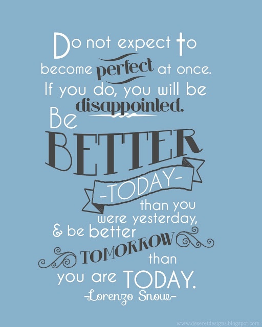 """Do not expect to become perfect at once. If you do, you will be disappointed. Be better today than you were yesterday, and be better tomorrow than you are today."" - Lorenzo Snow"