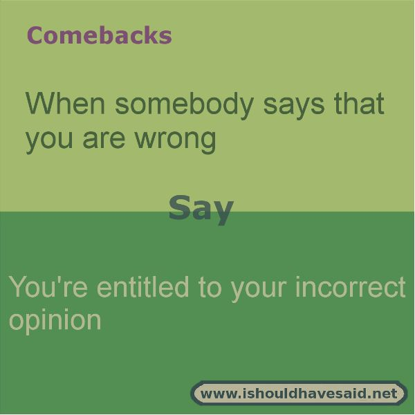 When someone tells you that you are wrong, smile and use this great comeback. Check out our great comeback lists at www.ishouldhavesaid.net