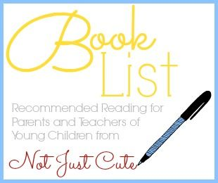 Book List -- full of awesome books recommended for parents and teachers of young children from Not Just Cute.  Such a great collection!