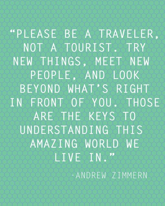 please be a traveler, not a tourist.  try new things, meet new people, and look beyond what is right in front of you.  those are the keys to understanding this amazing world we live in.