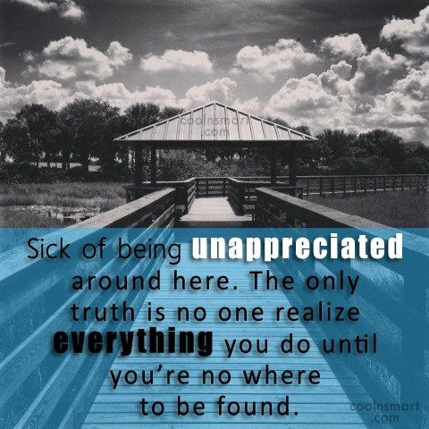 Being Unappreciated Quote: Sick of being unappreciated around here. The...