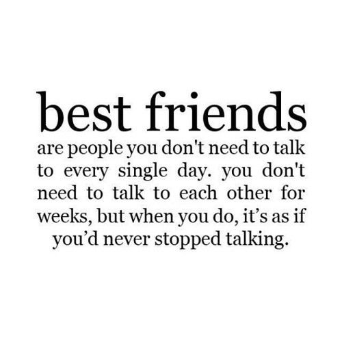 Best friends are people you don't need to talk to every single day. You don't need to talk to each other for weeks, but when you do, it's as if you'd never stopped talking.