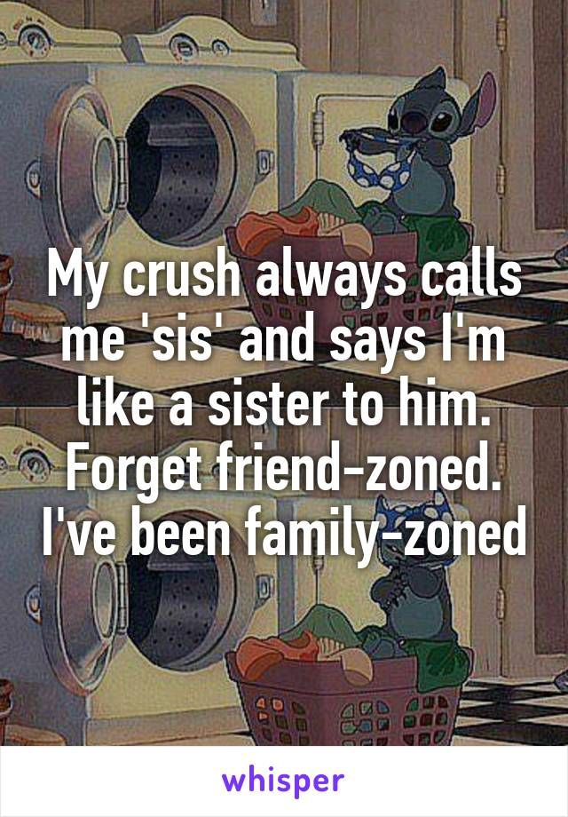 My crush always calls me 'sis' and says I'm like a sister to him. Forget friend-zoned. I've been family-zoned