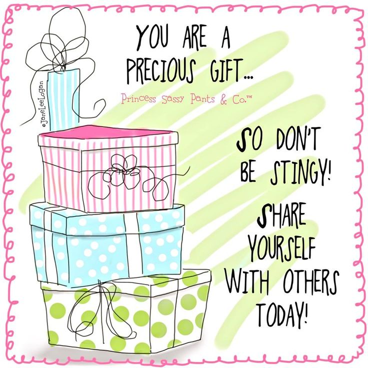 YOU ARE A PRECIOUS GIFT.....SO DON'T BE STINGY !! SHARE YOURSELF WITH OTHERS TODAY.