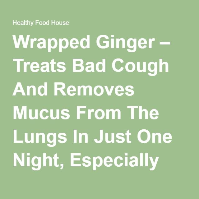 Wrapped Ginger – Treats Bad Cough And Removes Mucus From The Lungs In Just One Night, Especially Good For Kids! Recipes For Every Occasion - Healthy Food House