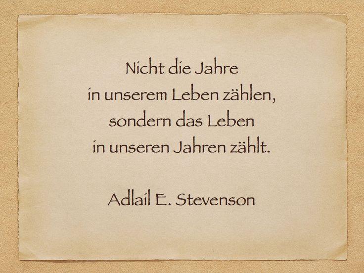 Nicht die Jahre  in unserem Leben zählen,  sondern das Leben  in unseren Jahren zählt.    Adlail E. Stevenson