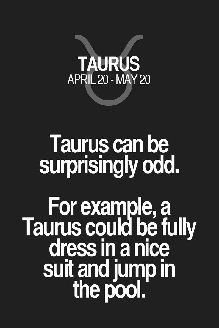 Taurus can be surprisingly odd. For example, a Taurus could be fully dress in a nice suit and jump in the pool. Taurus | Taurus Quotes | Taurus Zodiac Signs