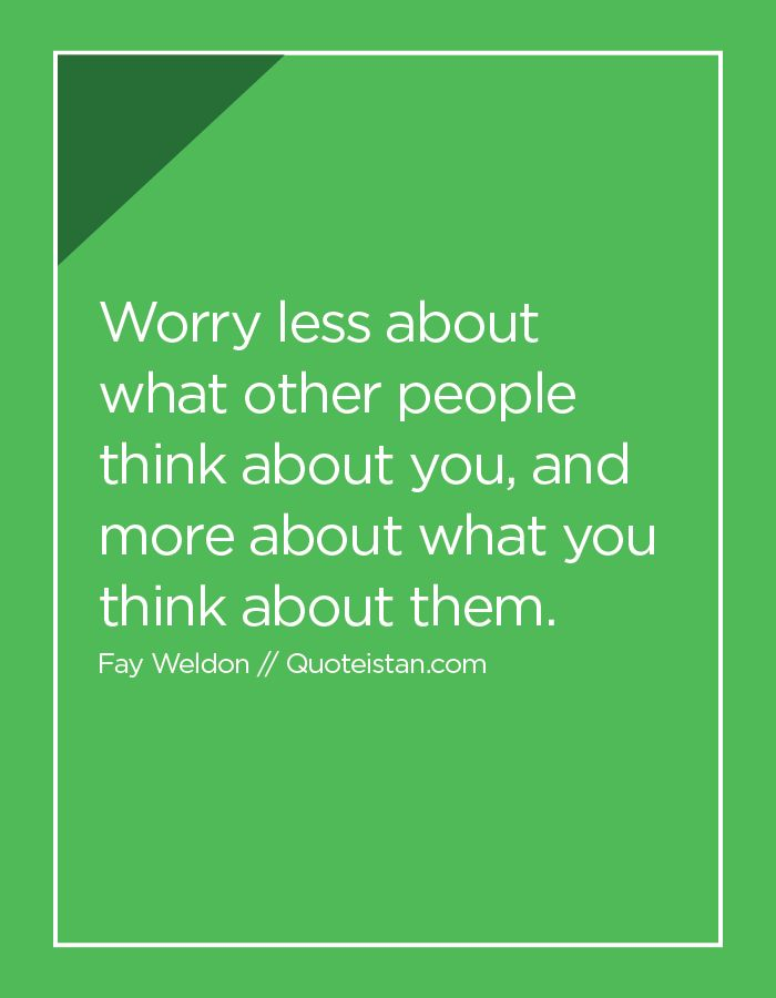 Worry less about what other people think about you and more about what you think about them. http://www.quoteistan.com/2016/04/worry-less-about-what-other-people.html