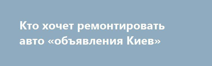 Кто хочет ремонтировать авто «объявления Киев» http://www.krok.dn.ua/doska26/?adv_id=2426 Требуется человек, который хочет научиться делать ремонт авто своими руками. Мы занимаемся комплексным ремонтом авто. Мы делаем по авто абсолютно все. Требуется человек, который хочет ремонтировать авто.    Который понимает, что ВУЗы ничего не дают кроме бумажек.    Это 3-5 лет ожиданий чего?    Также можно всем возрастам людей.    От ребят 30 лет мы еще требуем инициативы - это главное условие быстрого…