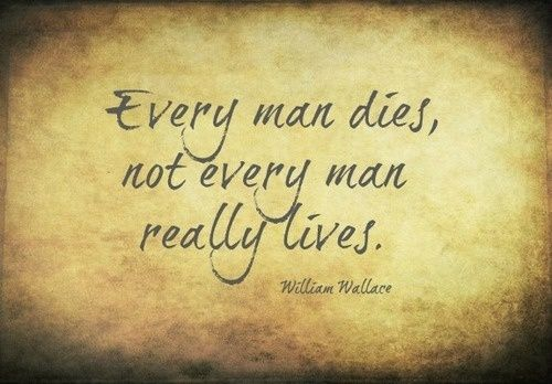 Every man dies, but not every man really lives. | Bucket ...