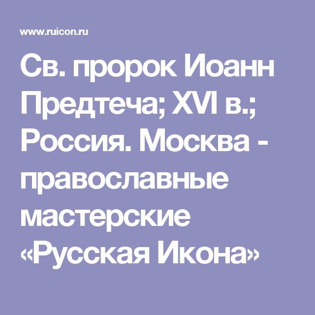 Св. пророк Иоанн Предтеча; XVI в.; Россия. Москва - православные мастерские «Русская Икона»